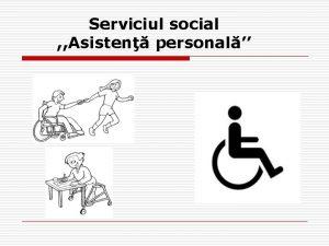 Serviciul social Asisten personal SERVICIUL SOCIAL ASISTEN PERSONAL