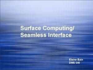 Surface Computing Seamless Interface Elaine Bain DMS 546