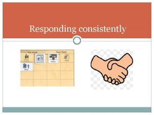 Responding consistently Importance of predictability Safe contained consistent
