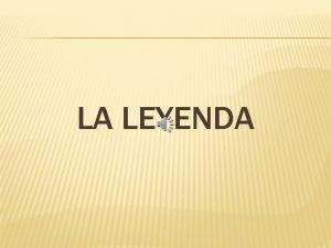 LA LEYENDA LEYENDA La palabra Leyenda proviene del
