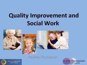 Quality Improvement and Social Work Pauline Thompson Improvement