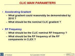 CLIC MAIN PARAMETERS Accelerating Gradient What gradient could