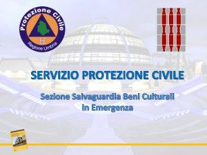 SERVIZIO PROTEZIONE CIVILE Sezione Salvaguardia Beni Culturali in