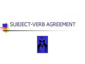 SUBJECTVERB AGREEMENT EVERY VERB MUST AGREE WITH ITS