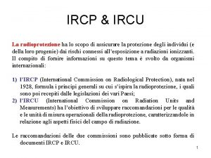 IRCP IRCU La radioprotezione ha lo scopo di