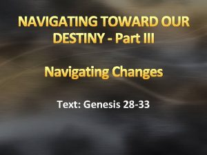 NAVIGATING TOWARD OUR DESTINY Part III Navigating Changes