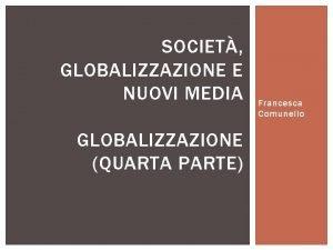 SOCIET GLOBALIZZAZIONE E NUOVI MEDIA GLOBALIZZAZIONE QUARTA PARTE