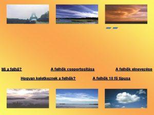 Mi a felh A felhk csoportostsa Hogyan keletkeznek