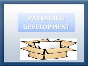 PACKAGING DEVELOPMENT Packaging Development Introduction The main objective