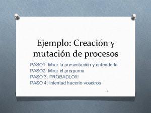 Ejemplo Creacin y mutacin de procesos PASO 1