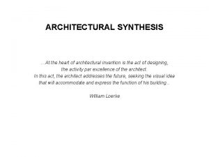 ARCHITECTURAL SYNTHESIS At the heart of architectural invention
