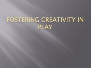 FOSTERING CREATIVITY IN PLAY Purposes of Play Physical