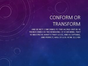 CONFORM OR TRANSFORM AND BE NOT CONFORMED TO