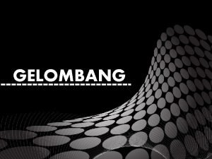 GELOMBANG OUTLINE q Gelombang q Klasifikasi Gelombang q