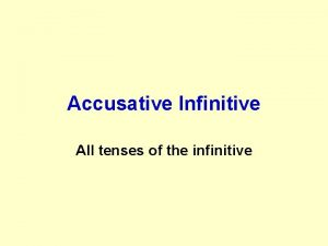 Accusative Infinitive All tenses of the infinitive The