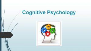 Cognitive Psychology What is Cognitive Psychology Cognition refers