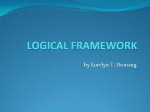 LOGICAL FRAMEWORK by Lorelyn T Dumaug DEFINITION Logical