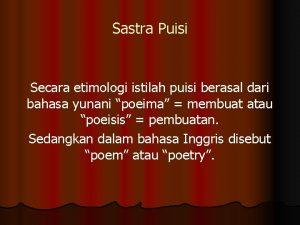 Sastra Puisi Secara etimologi istilah puisi berasal dari