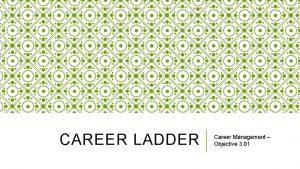 CAREER LADDER Career Management Objective 3 01 WHAT