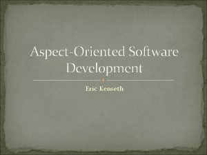 AspectOriented Software Development Eric Kenseth Contents History Terminology