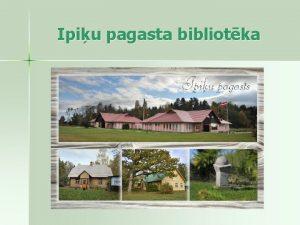 Ipiu pagasta bibliotka BIBLIOTKA pagast ir vietjais informcijas