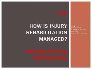 FQ 4 HOW IS INJURY REHABILITATION MANAGED REHABILITATION