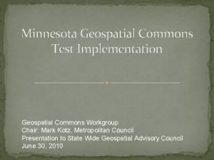 Minnesota Geospatial Commons Test Implementation Geospatial Commons Workgroup