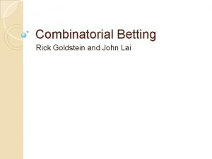 Combinatorial Betting Rick Goldstein and John Lai Outline
