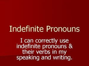 Indefinite Pronouns I can correctly use indefinite pronouns