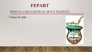 FEPART FESTIVAL PARANAENSE DE ARTE E TRADIO Danas