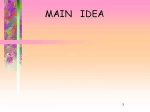 MAIN IDEA 1 Main Idea What is it