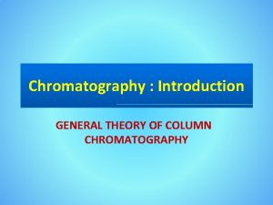 Chromatography Introduction GENERAL THEORY OF COLUMN CHROMATOGRAPHY Introduction