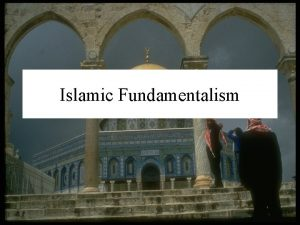 Islamic Fundamentalism Islamic Fundamentalism Fundamentalism literalist approach to