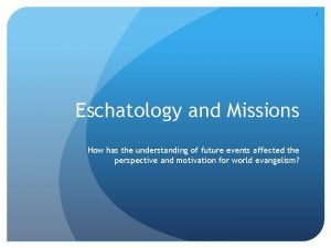 1 Eschatology and Missions How has the understanding
