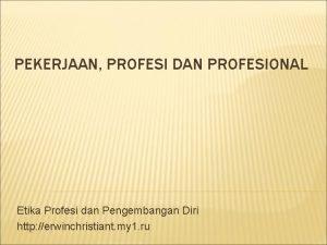 PEKERJAAN PROFESI DAN PROFESIONAL Etika Profesi dan Pengembangan