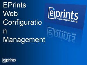 EPrints Web Configuratio n Management EPrints the Administrators