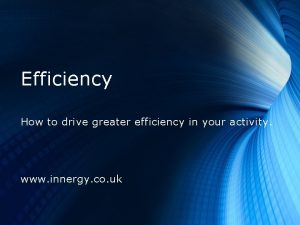 Efficiency How to drive greater efficiency in your