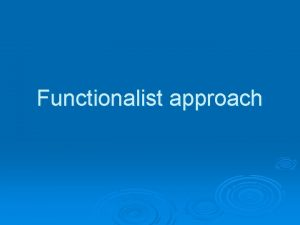 Functionalist approach Functionalist approach Functionalists are interested in