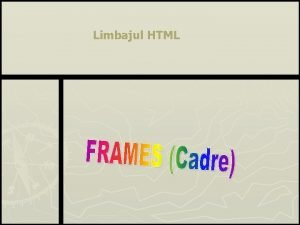Limbajul HTML Def Cadrele sunt seciuni ce ofer