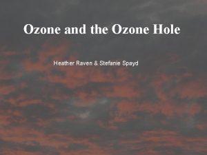 Ozone and the Ozone Hole Heather Raven Stefanie