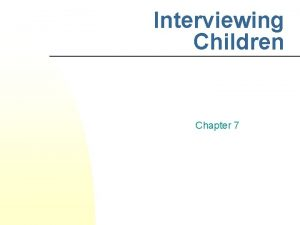 Interviewing Children Chapter 7 The Child Interview n