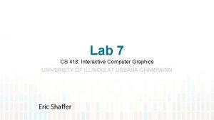 Lab 7 CS 418 Interactive Computer Graphics UNIVERSITY