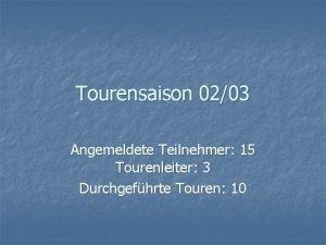 Tourensaison 0203 Angemeldete Teilnehmer 15 Tourenleiter 3 Durchgefhrte