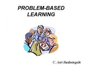 PROBLEMBASED LEARNING C Asri Budiningsih Problembased learning PBL