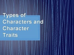 Types of Characters and Character Traits Characters are