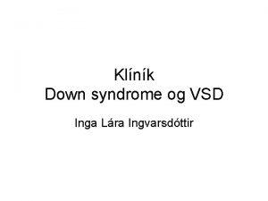 Klnk Down syndrome og VSD Inga Lra Ingvarsdttir