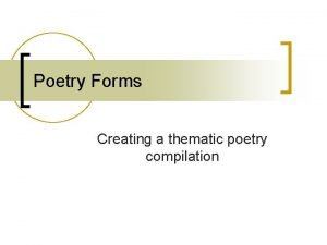 Poetry Forms Creating a thematic poetry compilation Poetry