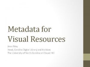 Metadata for Visual Resources Jenn Riley Head Carolina