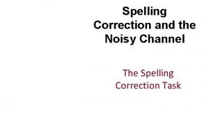 Spelling Correction and the Noisy Channel The Spelling