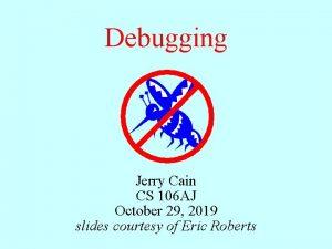 Debugging Jerry Cain CS 106 AJ October 29